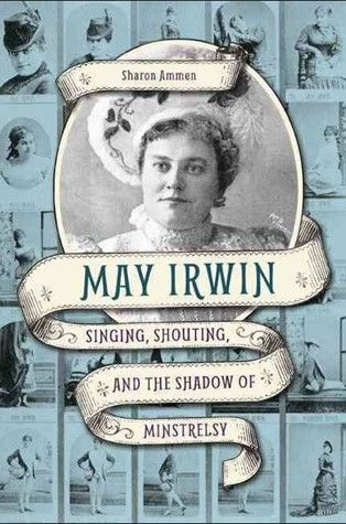 May Irwin: Singing, Shouting and the Shadow of Minstrelsy
